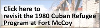 Click here to revisit the 1980 Cuban Refugee Progam at Fort McCoy